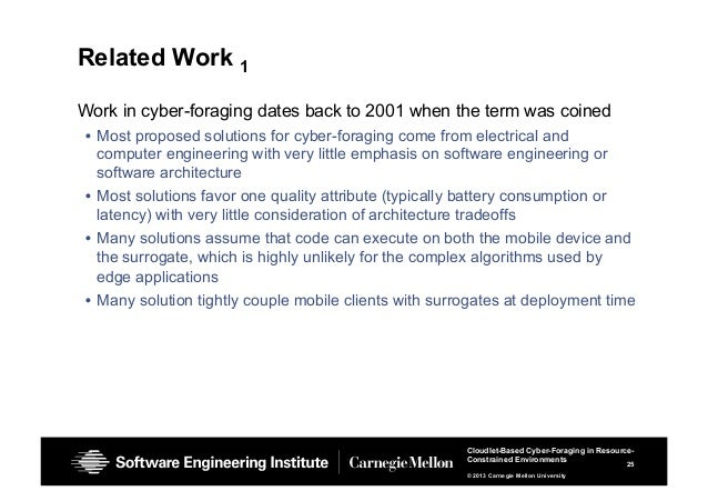 25 Cloudlet-Based Cyber-Foraging in Resource- Constrained Environments © 2013 Carnegie Mellon University Related Work 1 Wo...