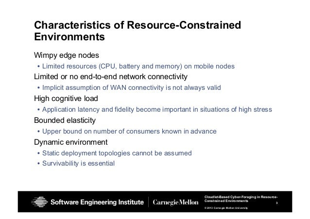 3 Cloudlet-Based Cyber-Foraging in Resource- Constrained Environments © 2013 Carnegie Mellon University Characteristics of...