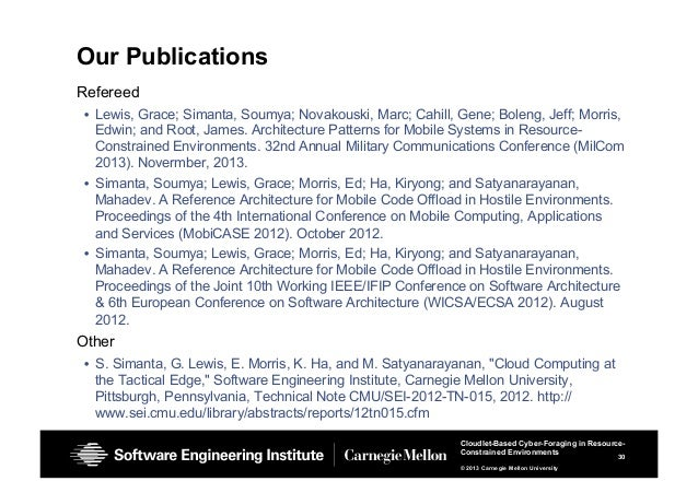30 Cloudlet-Based Cyber-Foraging in Resource- Constrained Environments © 2013 Carnegie Mellon University Our Publications ...