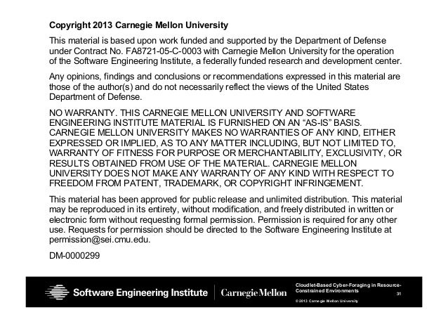 31 Cloudlet-Based Cyber-Foraging in Resource- Constrained Environments © 2013 Carnegie Mellon University Copyright 2013 Ca...