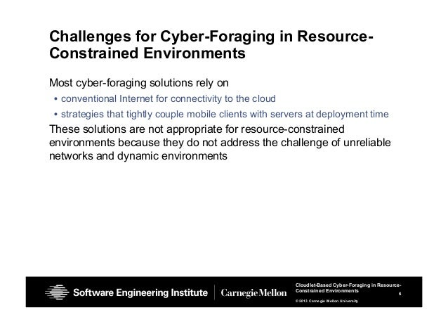 6 Cloudlet-Based Cyber-Foraging in Resource- Constrained Environments © 2013 Carnegie Mellon University Challenges for Cyb...