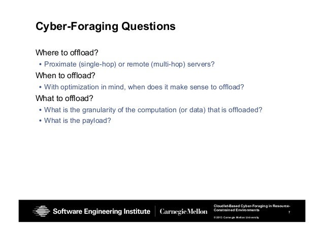 7 Cloudlet-Based Cyber-Foraging in Resource- Constrained Environments © 2013 Carnegie Mellon University Cyber-Foraging Que...