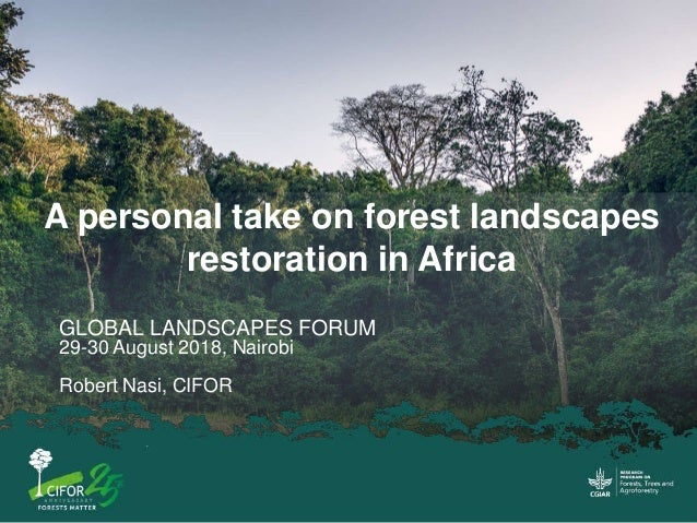 A personal take on forest landscapes restoration in Africa GLOBAL LANDSCAPES FORUM 29-30 August 2018, Nairobi Robert Nasi,...