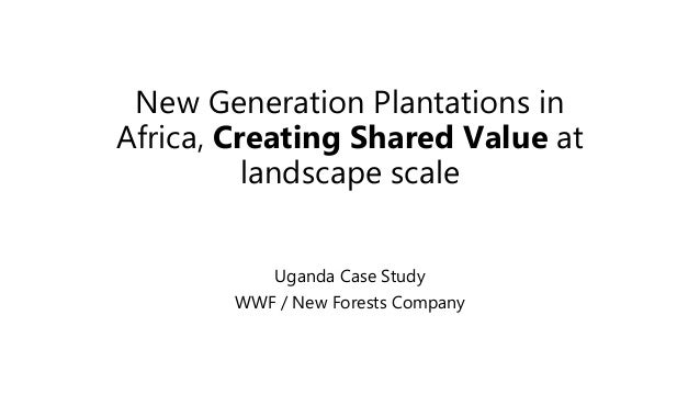New Generation Plantations in Africa, Creating Shared Value at landscape scale Uganda Case Study WWF / New Forests Company