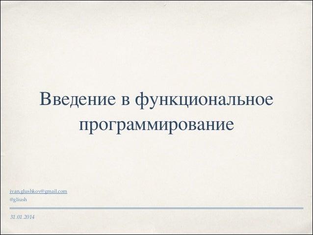 Введение в функциональное программирование  ivan.glushkov@gmail.com! @gliush  31.01.2014