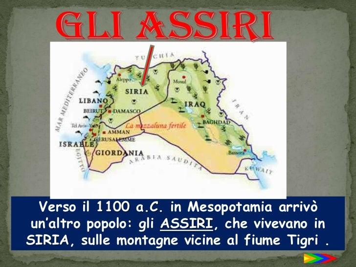 Gli Assiri<br />Verso il 1100 a.C. in Mesopotamia arrivò un'altro popolo: gli ASSIRI, che vivevano in SIRIA, sulle montagn...