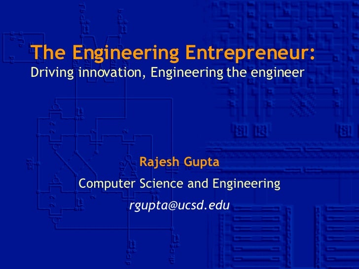 The Engineering Entrepreneur: Driving innovation, Engineering the engineer Rajesh Gupta Computer Science and Engineering [...