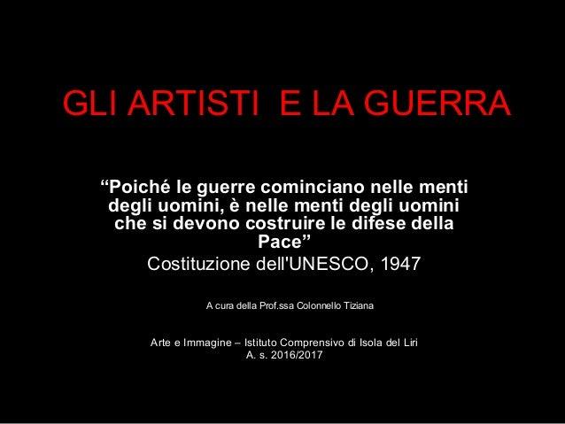 """GLI ARTISTI E LA GUERRA """"Poiché le guerre cominciano nelle menti degli uomini, è nelle menti degli uomini che si devono co..."""