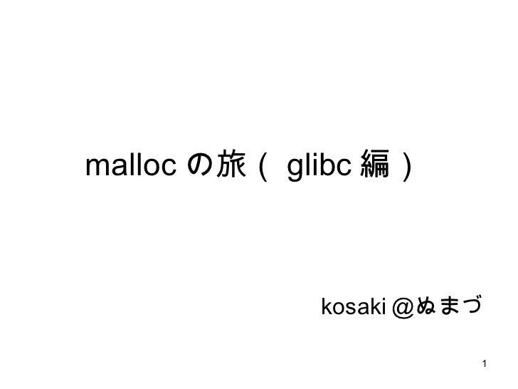 malloc の旅( glibc 編)  kosaki @ぬまづ