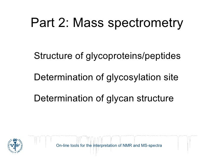 Part 2: Mass spectrometry Structure of glycoproteins/peptides Determination of glycosylation site Determination of glycan ...