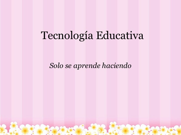 Tecnología Educativa Solo se aprende haciendo