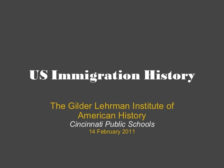 US Immigration History The Gilder Lehrman Institute of American History Cincinnati Public Schools 14 February 2011
