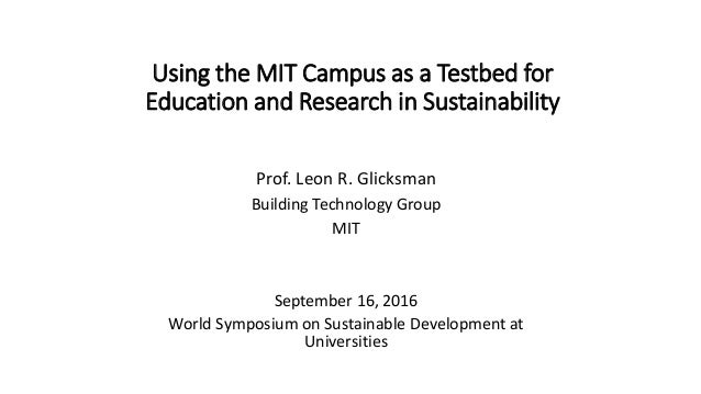 Using the MIT Campus as a Testbed for Education and Research in Sustainability Prof. Leon R. Glicksman Building Technology...