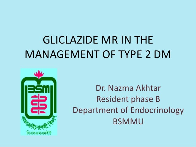 GLICLAZIDE MR IN THEMANAGEMENT OF TYPE 2 DMDr. Nazma AkhtarResident phase BDepartment of EndocrinologyBSMMU