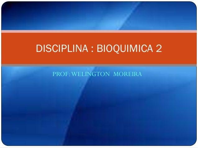 PROF:WELINGTON MOREIRA DISCIPLINA : BIOQUIMICA 2