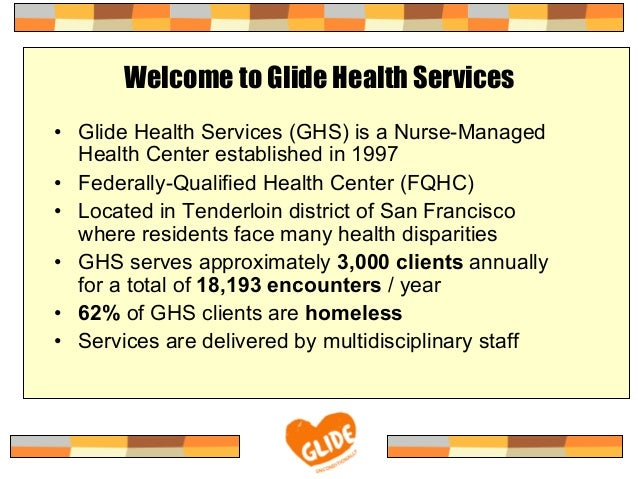 Welcome to Glide Health Services•  Glide Health Services (GHS) is a Nurse-ManagedHealth Center established in 1997•  Feder...