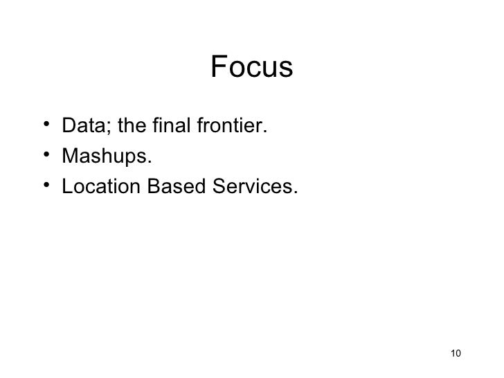 Focus• Data; the final frontier.• Mashups.• Location Based Services.                              10
