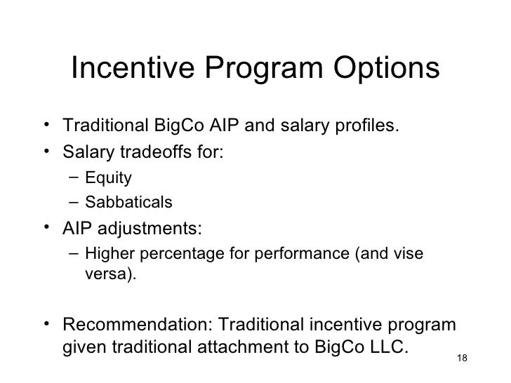 Incentive Program Options• Traditional BigCo AIP and salary profiles.• Salary tradeoffs for:   – Equity   – Sabbaticals• A...
