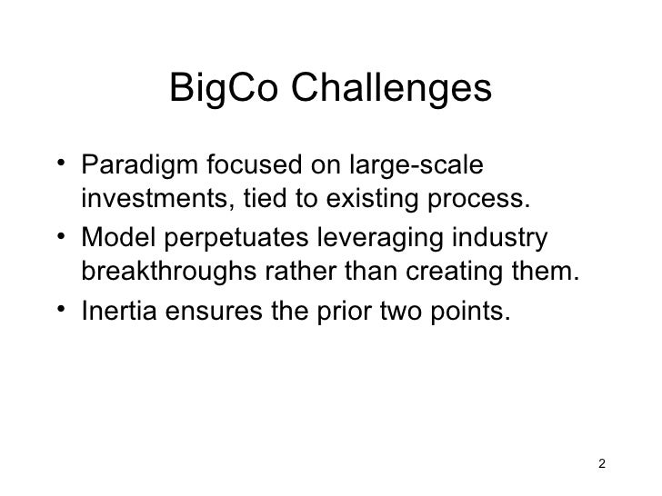 BigCo Challenges• Paradigm focused on large-scale  investments, tied to existing process.• Model perpetuates leveraging in...