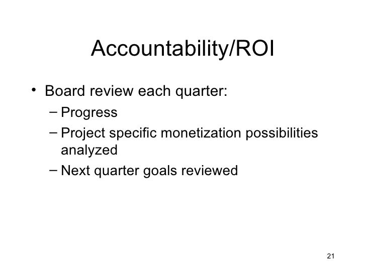 Accountability/ROI• Board review each quarter:  – Progress  – Project specific monetization possibilities    analyzed  – N...