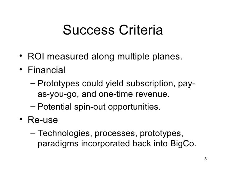 Success Criteria• ROI measured along multiple planes.• Financial  – Prototypes could yield subscription, pay-    as-you-go...