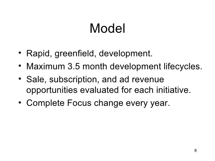 Model• Rapid, greenfield, development.• Maximum 3.5 month development lifecycles.• Sale, subscription, and ad revenue  opp...