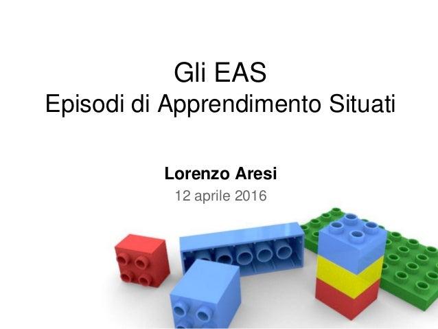Gli EAS Episodi di Apprendimento Situati Lorenzo Aresi 12 aprile 2016
