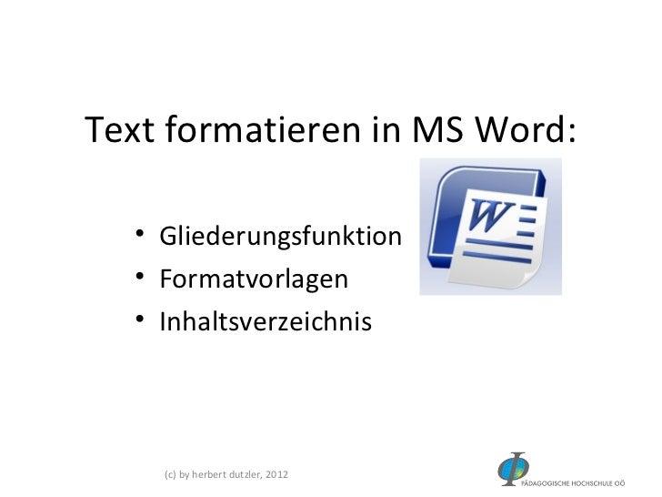 Text formatieren in MS Word:  • Gliederungsfunktion  • Formatvorlagen  • Inhaltsverzeichnis    (c) by herbert dutzler, 2012