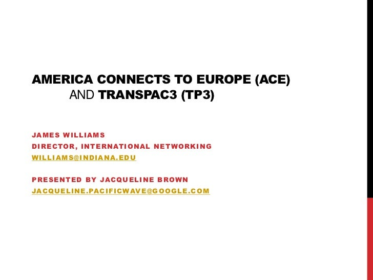 America Connects to Europe (ACE) andTransPAC3 (TP3)<br />James Williams<br />Director, International Networking<br />willi...