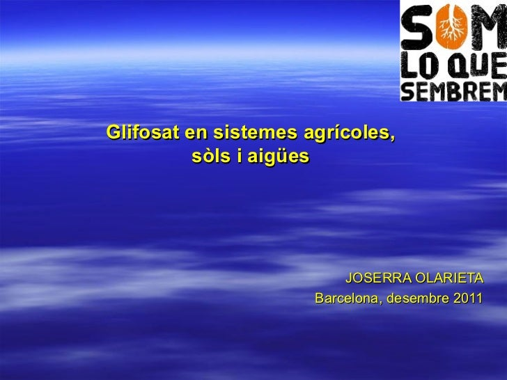 Glifosat en sistemes agrícoles,  sòls i aigües  JOSERRA OLARIETA Barcelona, desembre 2011