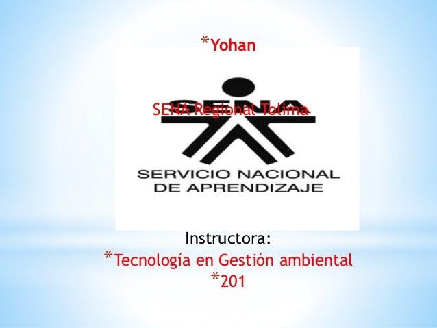 *Yohan SENA Regional Tolima Instructora: *Tecnología en Gestión ambiental *201