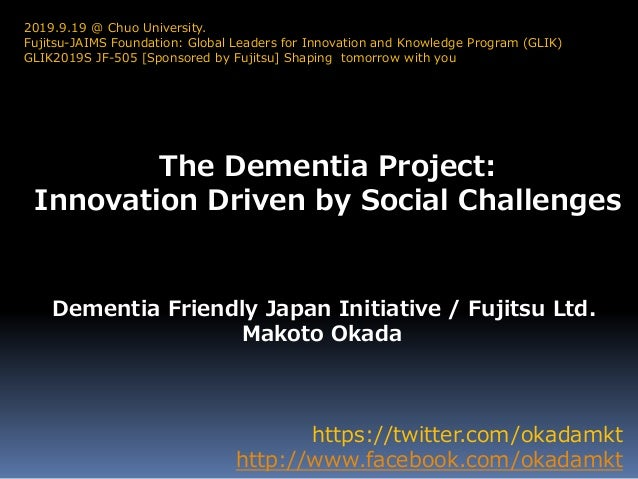 The Dementia Project: Innovation Driven by Social Challenges https://twitter.com/okadamkt http://www.facebook.com/okadamkt...