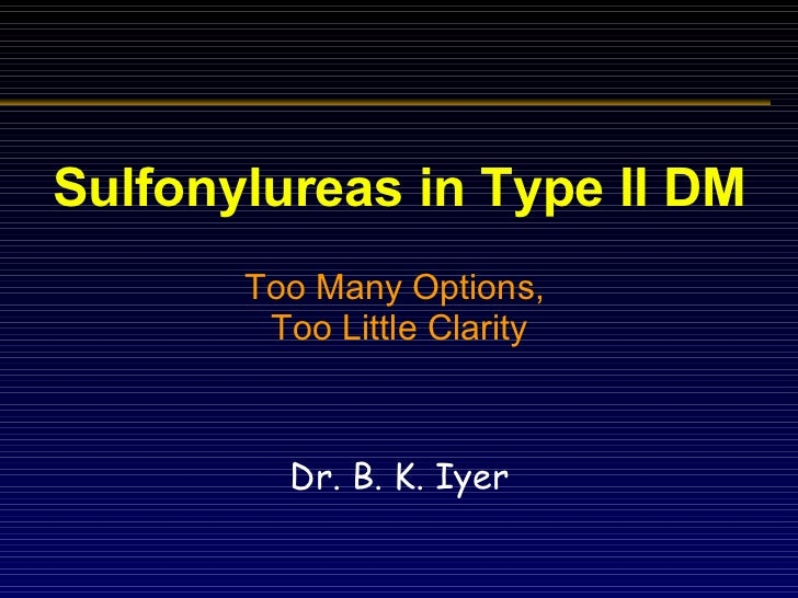 Sulfonylureas in Type II DM Too Many Options,  Too Little Clarity Dr. B. K. Iyer