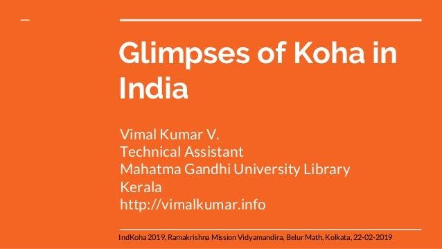 Glimpses of Koha in India Vimal Kumar V. Technical Assistant Mahatma Gandhi University Library Kerala http://vimalkumar.in...