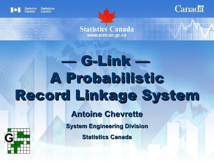 —  G-Link —   A Probabilistic Record Linkage System Antoine Chevrette System Engineering Division Statistics Canada