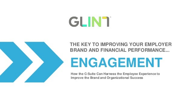 ENGAGEMENT THE KEY TO IMPROVING YOUR EMPLOYER BRAND AND FINANCIAL PERFORMANCE... How the C-Suite Can Harness the Employee ...