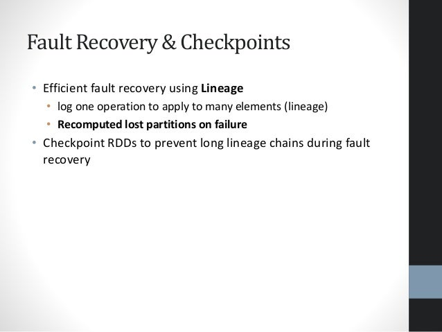 Fault Recovery & Checkpoints • Efficient fault recovery using Lineage • log one operation to apply to many elements (linea...