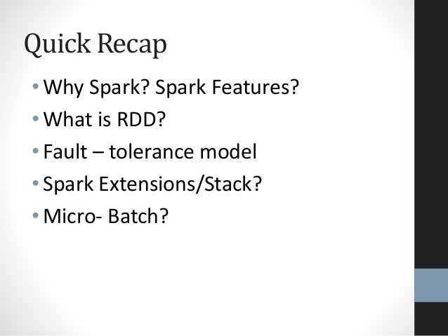 Quick Recap • Why Spark? Spark Features? • What is RDD? • Fault – tolerance model • Spark Extensions/Stack? • Micro- Batch?