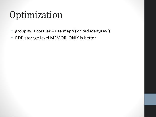 Optimization • groupBy is costlier – use mapr() or reduceByKey() • RDD storage level MEMOR_ONLY is better