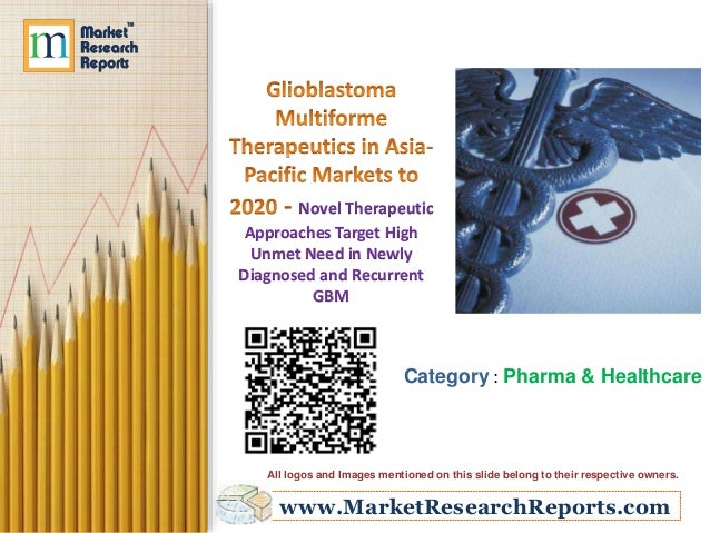 www.MarketResearchReports.com Novel Therapeutic Approaches Target High Unmet Need in Newly Diagnosed and Recurrent GBM Cat...
