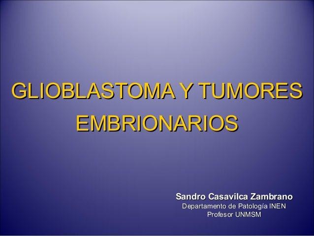 GLIOBLASTOMA Y TUMORESGLIOBLASTOMA Y TUMORES EMBRIONARIOSEMBRIONARIOS Sandro Casavilca ZambranoSandro Casavilca Zambrano D...