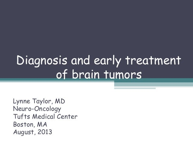 Diagnosis and early treatment of brain tumors Lynne Taylor, MD Neuro-Oncology Tufts Medical Center Boston, MA August, 2013