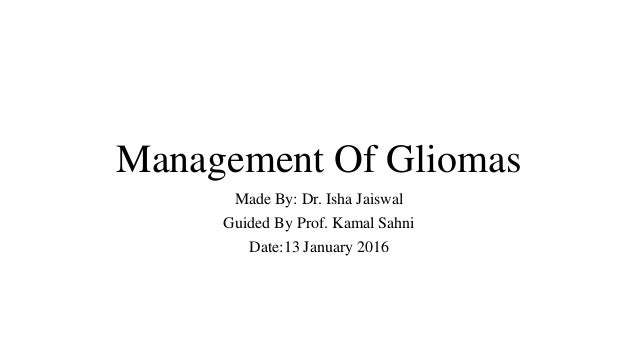 Management Of Gliomas Made By: Dr. Isha Jaiswal Guided By Prof. Kamal Sahni Date:13 January 2016