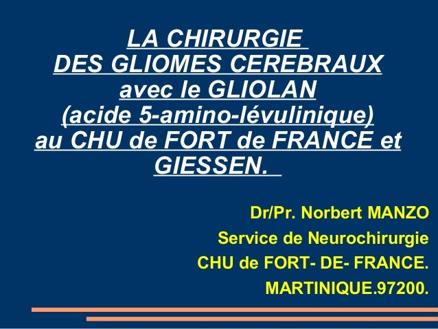 LA CHIRURGIE DES GLIOMES CEREBRAUX       avec le GLIOLAN  (acide 5-amino-lévulinique)au CHU de FORT de FRANCE et          ...
