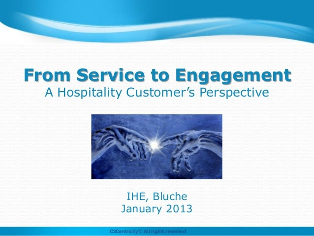 From Service to Engagement  A Hospitality Customer's Perspective                  IHE, Bluche                 January 2013...