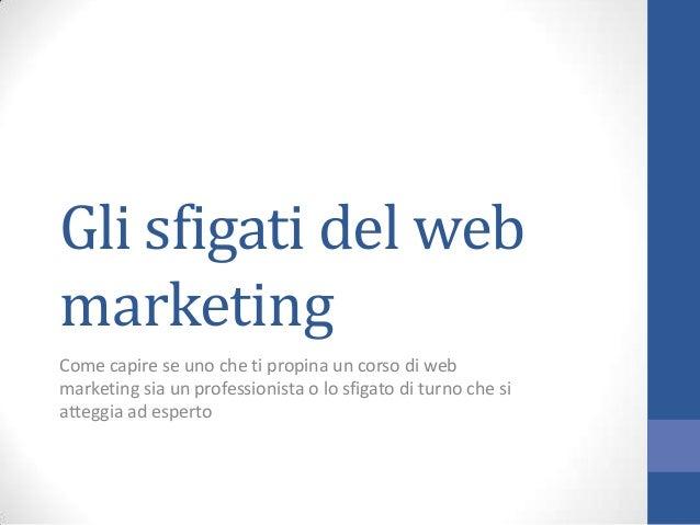 Gli sfigati del web marketing Come capire se uno che ti propina un corso di web marketing sia un professionista o lo sfiga...