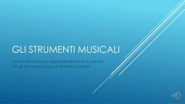 GLI STRUMENTI MUSICALILavoro di ricerca e approfondimento su alcunitra gli strumenti musicali trattati in classe