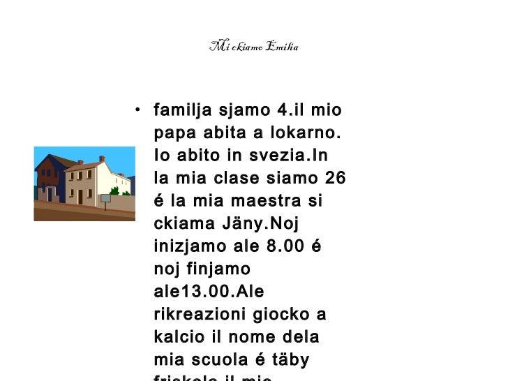 Mi ckiamo Emilia <ul><li>familja sjamo 4.il mio papa abita a lokarno.  Io abito in svezia.In la mia clase siamo 26 é la mi...