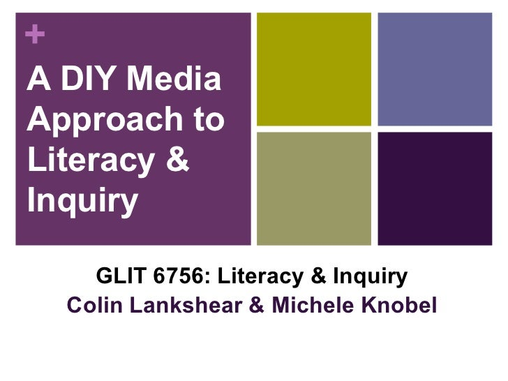 A DIY Media Approach to Literacy & Inquiry GLIT 6756: Literacy & Inquiry Colin Lankshear & Michele Knobel