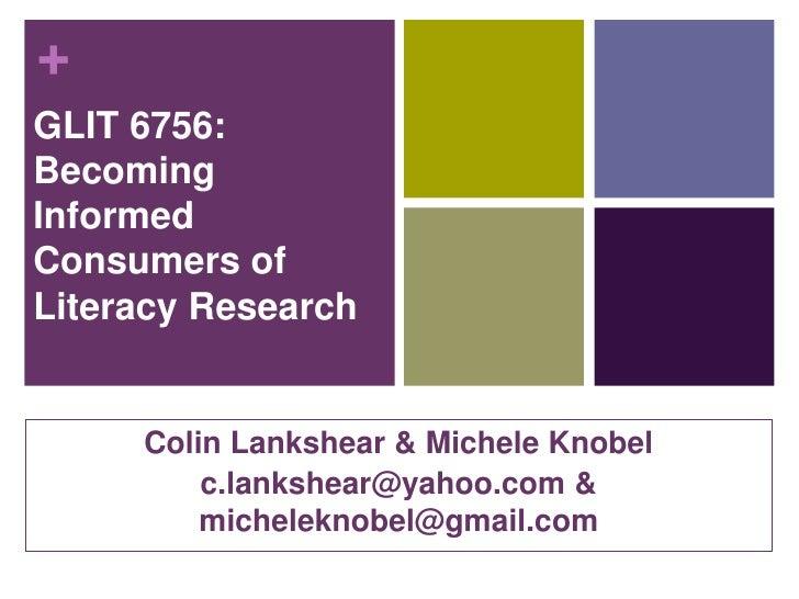 +GLIT 6756:BecomingInformedConsumers ofLiteracy Research     Colin Lankshear & Michele Knobel         c.lankshear@yahoo.co...